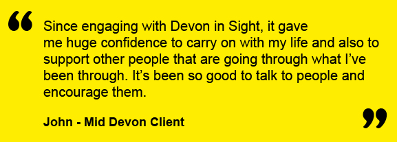 Since engaging with Devon in Sight, it gave me huge confidence to carry on with my life and also to support other people that are going through what I've been through. It's been so good to talk to people and encourage them.